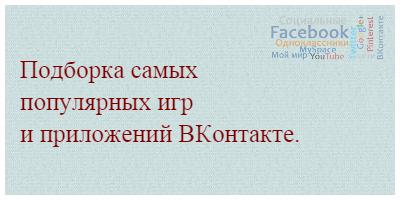 Подборка самых популярных игр и приложений ВКонтакте.
