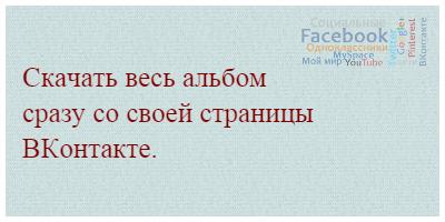 Скачать весь альбом сразу со своей страницы ВКонтакте.