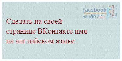 Сделать на своей странице ВКонтакте имя на английском языке.