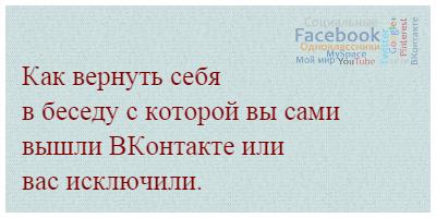 Как вернуть себя в беседу с которой вы сами вышли ВКонтакте или вас исключили.